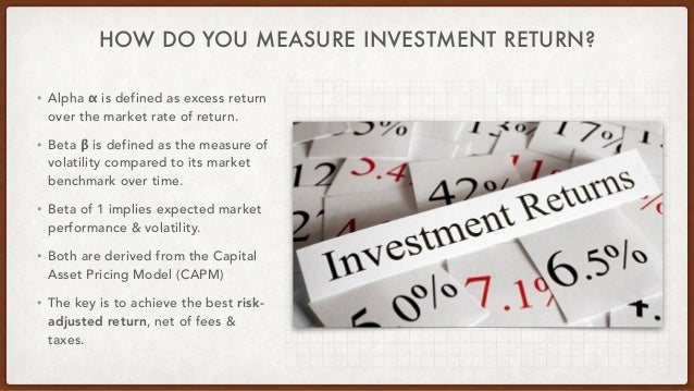 HOW DO YOU MEASURE INVESTMENT RETURN? • Alpha α is defined as excess return over the market rate of return. • Beta β is de...