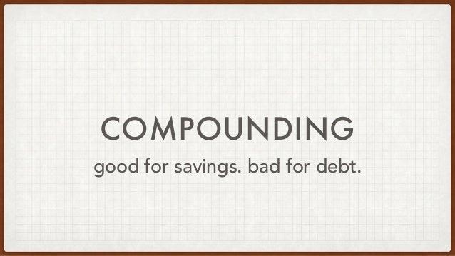 COMPOUNDING good for savings. bad for debt.