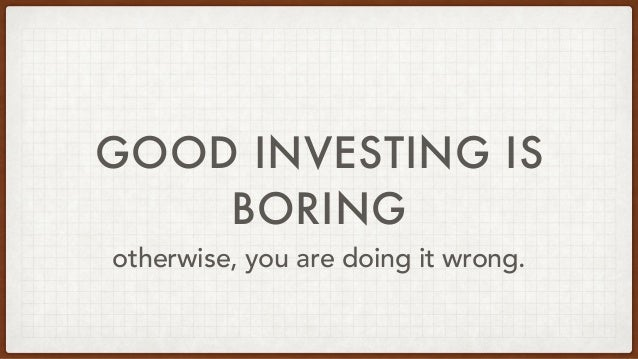 GOOD INVESTING IS BORING otherwise, you are doing it wrong.