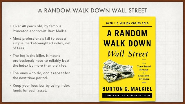 A RANDOM WALK DOWN WALL STREET • Over 40 years old, by famous Princeton economist Burt Malkiel • Most professionals fail t...