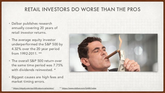 RETAIL INVESTORS DO WORSE THAN THE PROS • Dalbar publishes research annually covering 20 years of retail investor returns....