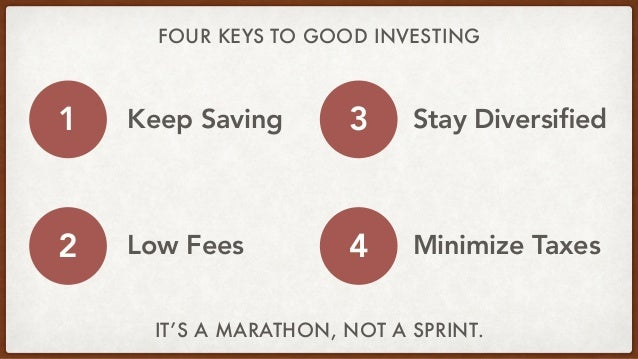 FOUR KEYS TO GOOD INVESTING Keep Saving1 2 Low Fees 3 4 Minimize Taxes Stay Diversified IT'S A MARATHON, NOT A SPRINT.