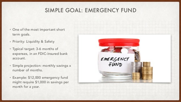 SIMPLE GOAL: EMERGENCY FUND • One of the most important short term goals. • Priority: Liquidity & Safety • Typical target:...