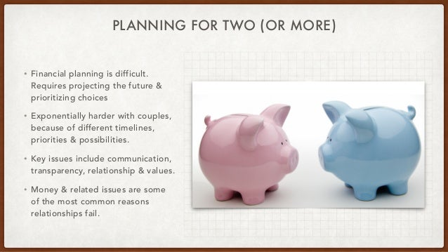 PLANNING FOR TWO (OR MORE) • Financial planning is difficult. Requires projecting the future & prioritizing choices • Expo...
