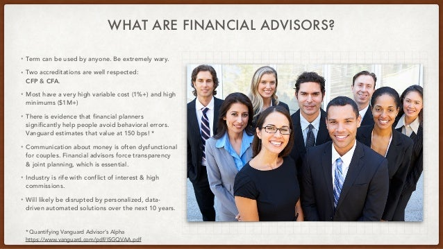 WHAT ARE FINANCIAL ADVISORS? • Term can be used by anyone. Be extremely wary. • Two accreditations are well respected: CFP...