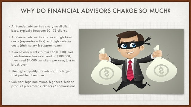 WHY DO FINANCIAL ADVISORS CHARGE SO MUCH? • A financial advisor has a very small client base, typically between 50 - 75 cl...