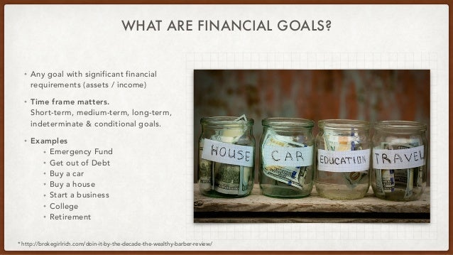 WHAT ARE FINANCIAL GOALS? • Any goal with significant financial requirements (assets / income) • Time frame matters. Short...