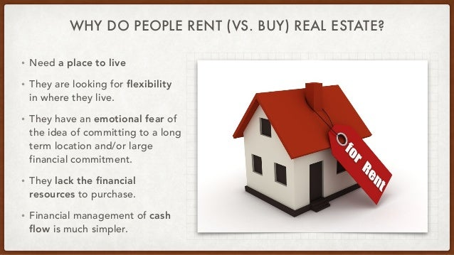 WHY DO PEOPLE RENT (VS. BUY) REAL ESTATE? • Need a place to live   • They are looking for flexibility in where they live. ...