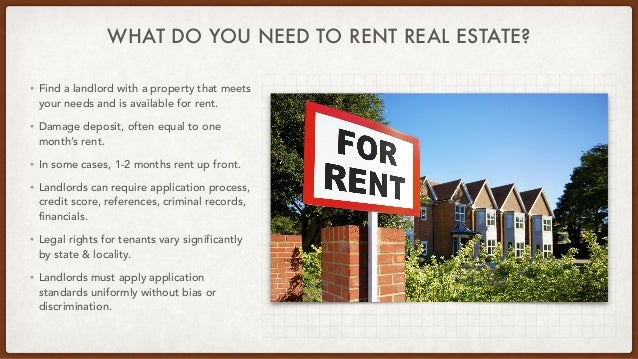 WHAT DO YOU NEED TO RENT REAL ESTATE? • Find a landlord with a property that meets your needs and is available for rent.  ...