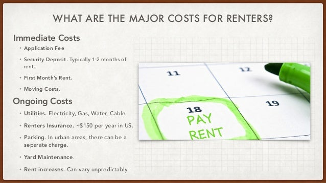 WHAT ARE THE MAJOR COSTS FOR RENTERS? • Application Fee   • Security Deposit. Typically 1-2 months of rent.   • First Mont...
