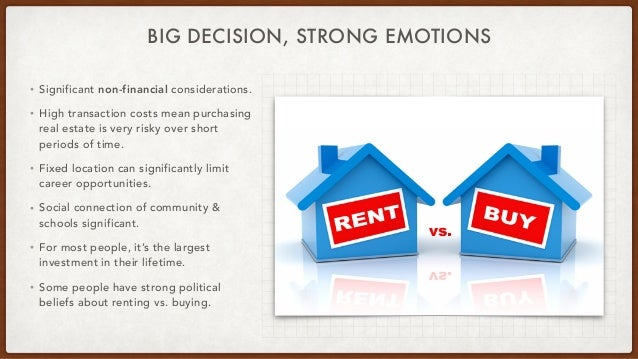 BIG DECISION, STRONG EMOTIONS • Significant non-financial considerations.   • High transaction costs mean purchasing real ...