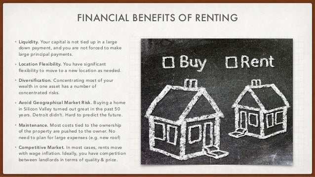 FINANCIAL BENEFITS OF RENTING • Liquidity. Your capital is not tied up in a large down payment, and you are not forced to ...