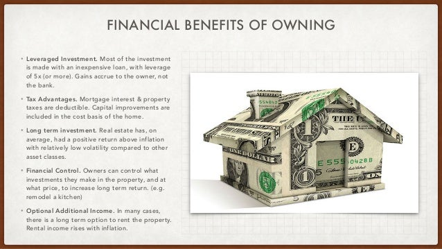 FINANCIAL BENEFITS OF OWNING • Leveraged Investment. Most of the investment is made with an inexpensive loan, with leverag...