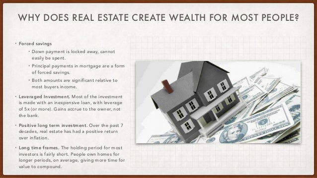 WHY DOES REAL ESTATE CREATE WEALTH FOR MOST PEOPLE? • Forced savings   • Down payment is locked away, cannot easily be spe...