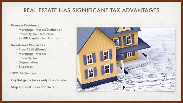 REAL ESTATE HAS SIGNIFICANT TAX ADVANTAGES • Primary Residence   • Mortgage Interest Deduction   • Property Tax Deduction ...