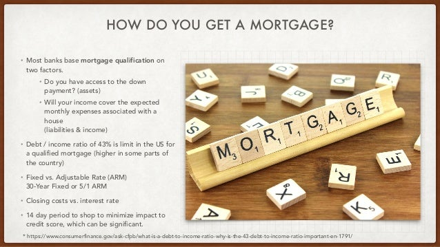 HOW DO YOU GET A MORTGAGE? * https://www.consumerfinance.gov/ask-cfpb/what-is-a-debt-to-income-ratio-why-is-the-43-debt-to...