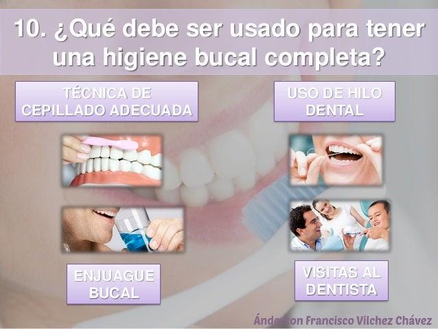 10. ¿Qué debe ser usado para tener una higiene bucal completa? TÉCNICA DE CEPILLADO ADECUADA USO DE HILO DENTAL ENJUAGUE B...