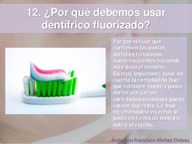12. ¿Por qué debemos usar dentífrico fluorizado? Porque el fluor que contienen las pastas dentales fortalecen nuestros die...