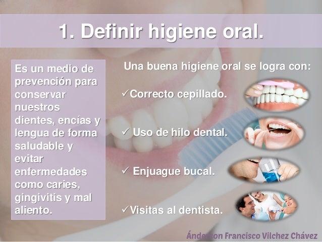 1. Definir higiene oral. Es un medio de prevención para conservar nuestros dientes, encías y lengua de forma saludable y e...