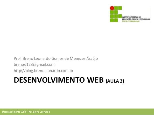 Desenvolvimento WEB - Prof. Breno Leonardo DESENVOLVIMENTO WEB (AULA 2) Prof. Breno Leonardo Gomes de Menezes Araújo breno...