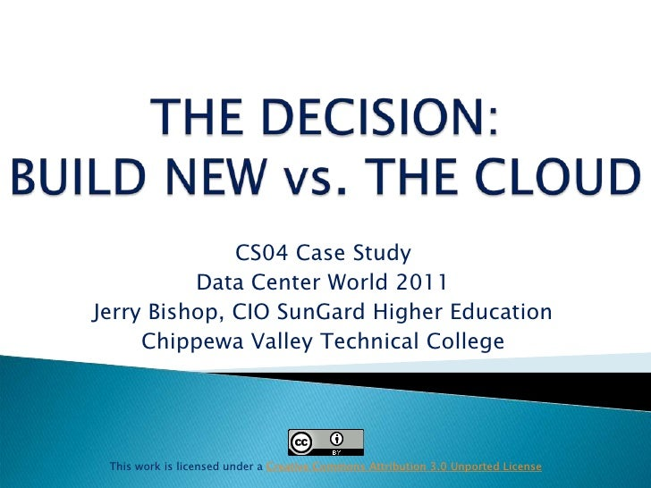 THE DECISION:BUILD NEW vs. THE CLOUD <br />CS04 Case Study <br />Data Center World 2011<br />Jerry Bishop, CIO SunGard Hig...