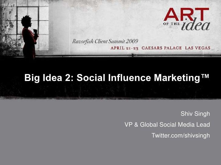 Big Idea 2: Social Influence Marketing™                                           Shiv Singh                      VP & Glo...