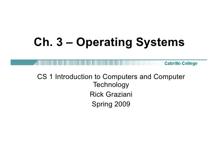 Ch. 3 – Operating Systems CS 1 Introduction to Computers and Computer Technology Rick Graziani Spring 2009