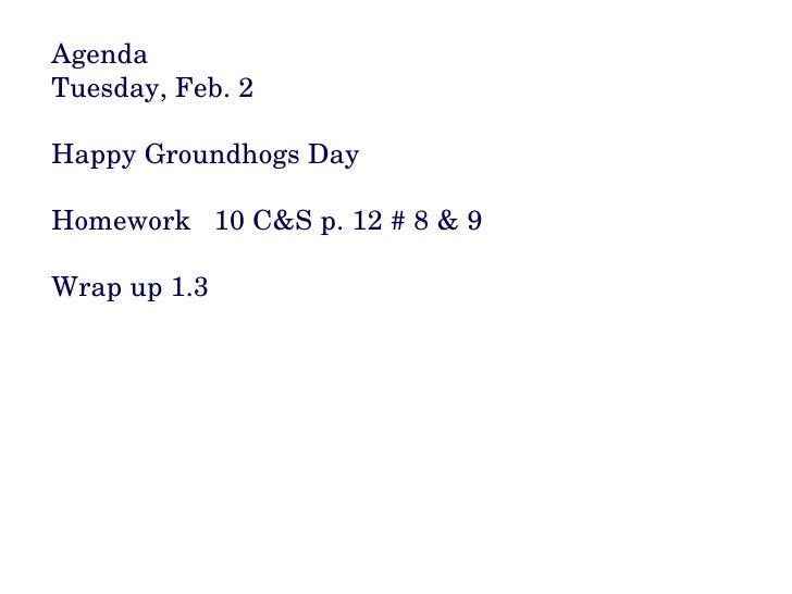 Agenda Tuesday, Feb. 2 Happy Groundhogs Day Homework  10 C&S p. 12 # 8 & 9 Wrap up 1.3