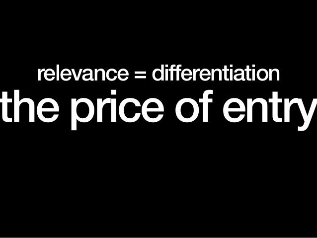 relevance = differentiation the price of entry