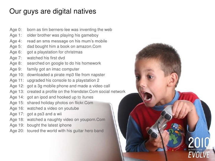 Our guys are digital natives<br />Age 0: born as tim berners-lee was inventing the web<br />Age 1: older brother was pla...