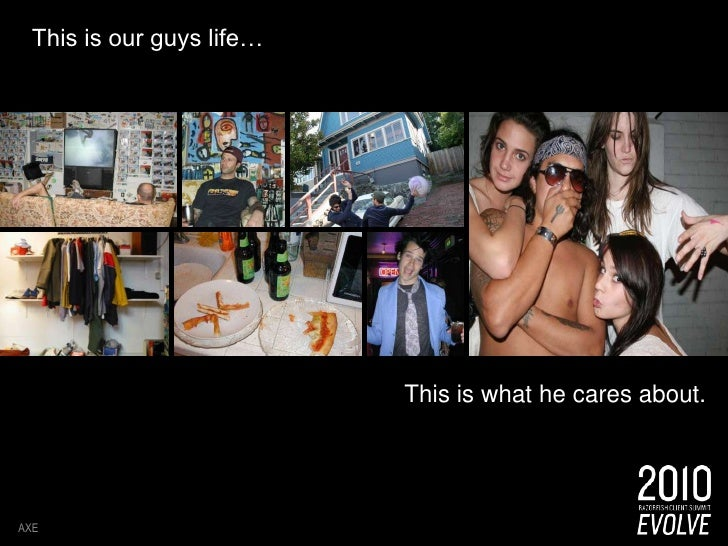 This is our guys life… <br />AXE<br />This is what he cares about.<br />