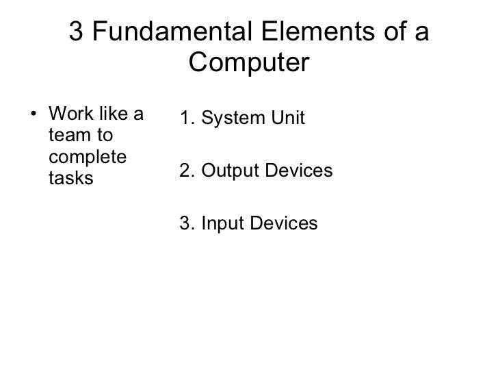 3 Fundamental Elements of a Computer <ul><li>Work like a team to complete  tasks </li></ul><ul><li>1. System Unit </li></u...