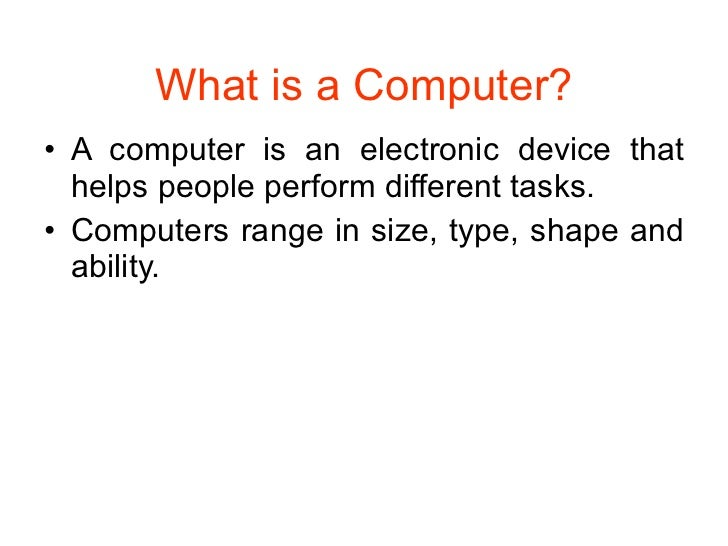 What is a Computer? <ul><li>A computer is an electronic device that helps people perform different tasks. </li></ul><ul><l...