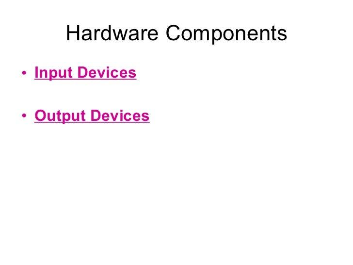 Hardware Components <ul><li>Input Devices </li></ul><ul><li>Output Devices </li></ul>
