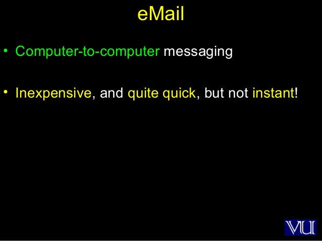 10 eMail • Computer-to-computer messaging • Inexpensive, and quite quick, but not instant!