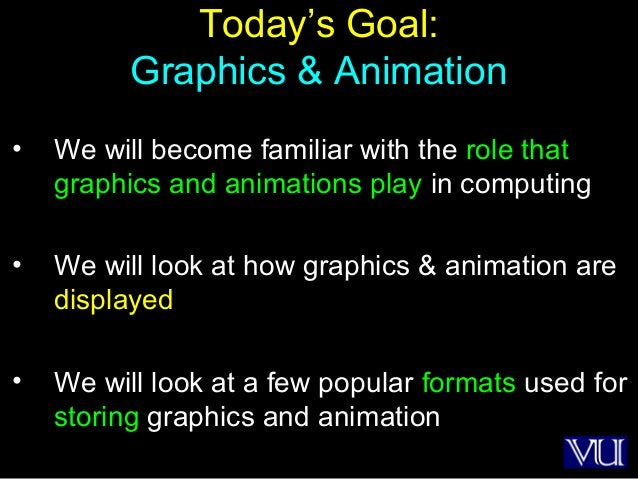 16 Today's Goal: Graphics & Animation • We will become familiar with the role that graphics and animations play in computi...