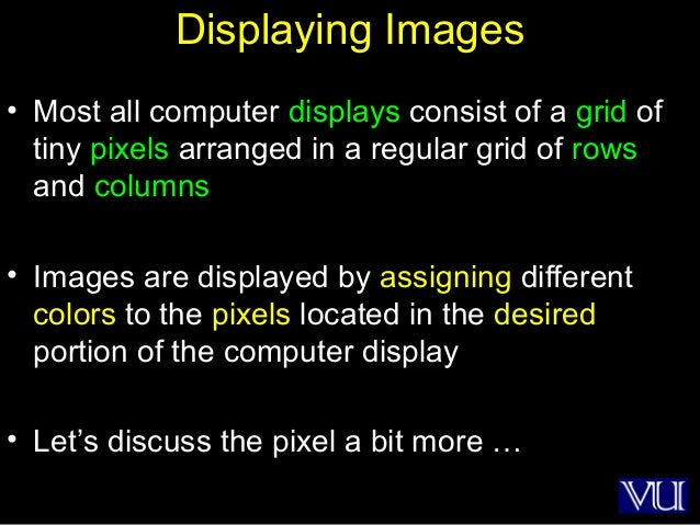 18 Displaying Images • Most all computer displays consist of a grid of tiny pixels arranged in a regular grid of rows and ...