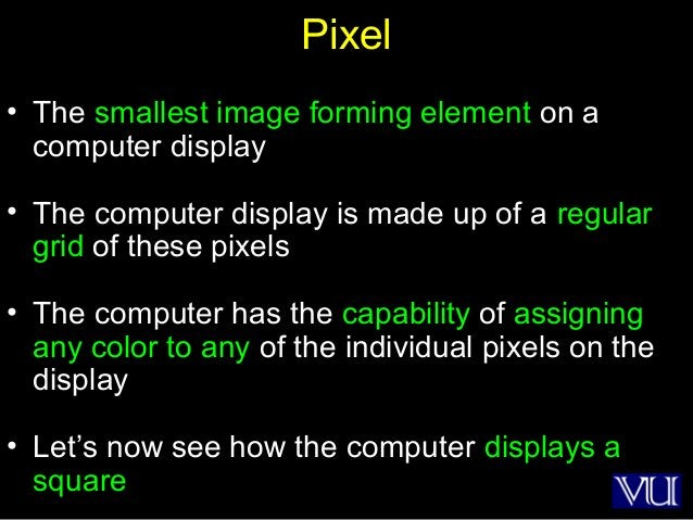 19 Pixel • The smallest image forming element on a computer display • The computer display is made up of a regular grid of...