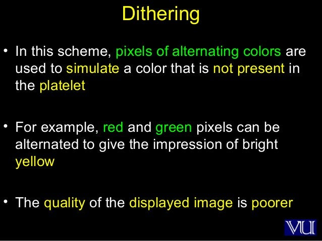 26 Dithering • In this scheme, pixels of alternating colors are used to simulate a color that is not present in the platel...