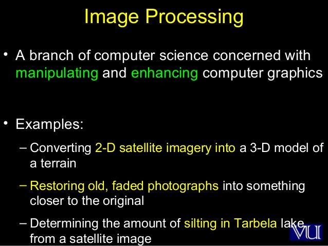 41 Image Processing • A branch of computer science concerned with manipulating and enhancing computer graphics • Examples:...