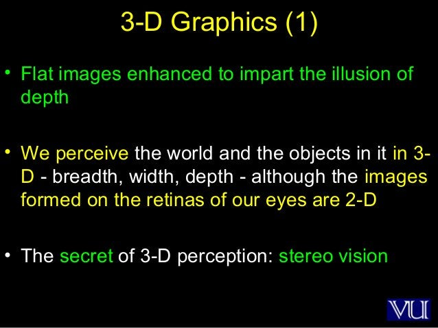 42 3-D Graphics (1) • Flat images enhanced to impart the illusion of depth • We perceive the world and the objects in it i...