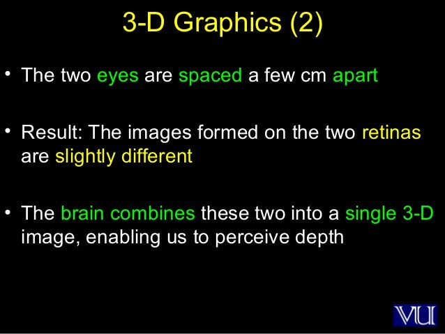 43 3-D Graphics (2) • The two eyes are spaced a few cm apart • Result: The images formed on the two retinas are slightly d...
