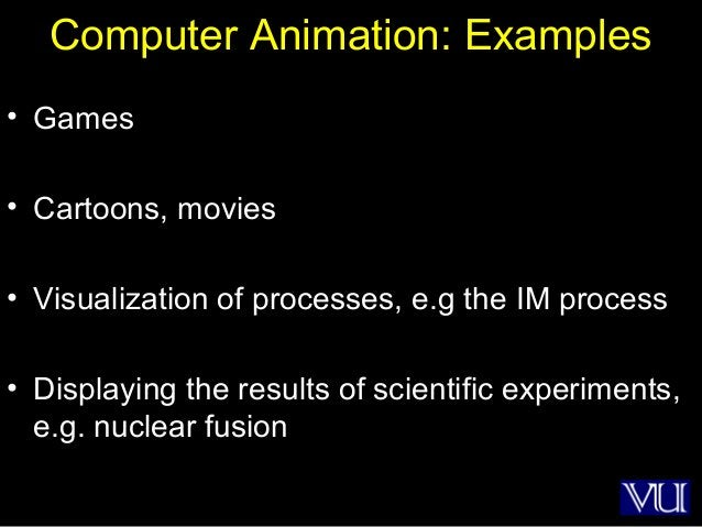 49 Computer Animation: Examples • Games • Cartoons, movies • Visualization of processes, e.g the IM process • Displaying t...