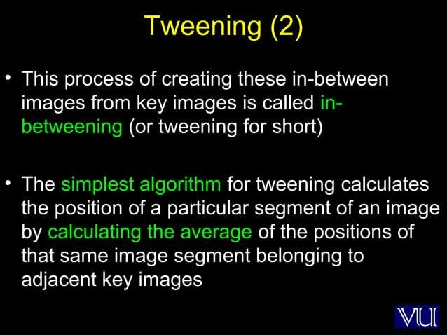 51 Tweening (2) • This process of creating these in-between images from key images is called in- betweening (or tweening f...
