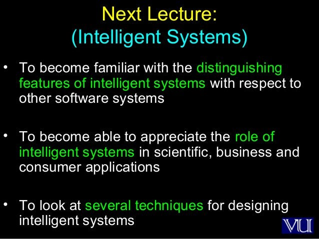 54 Next Lecture: (Intelligent Systems) • To become familiar with the distinguishing features of intelligent systems with r...