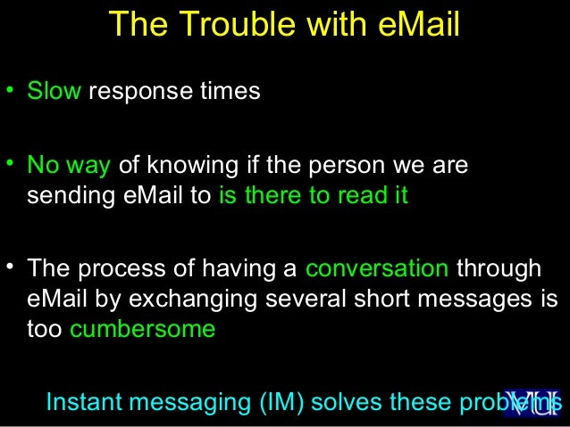 12 The Trouble with eMail • Slow response times • No way of knowing if the person we are sending eMail to is there to read...