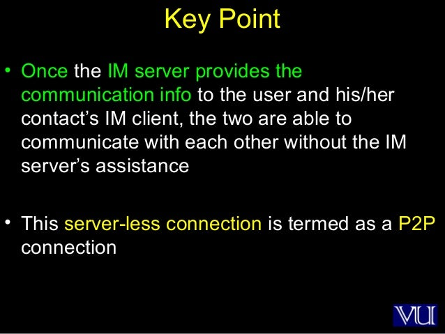 14 Key Point • Once the IM server provides the communication info to the user and his/her contact's IM client, the two are...