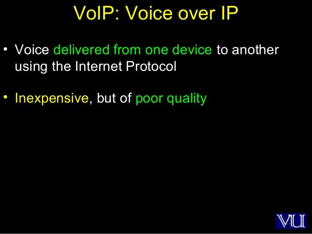15 VoIP: Voice over IP • Voice delivered from one device to another using the Internet Protocol • Inexpensive, but of poor...