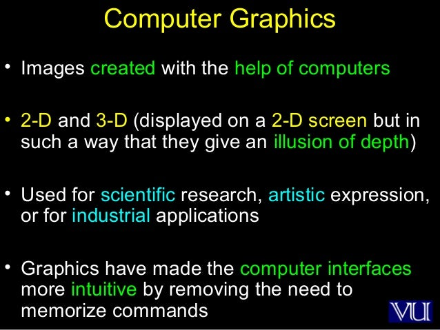 17 Computer Graphics • Images created with the help of computers • 2-D and 3-D (displayed on a 2-D screen but in such a wa...