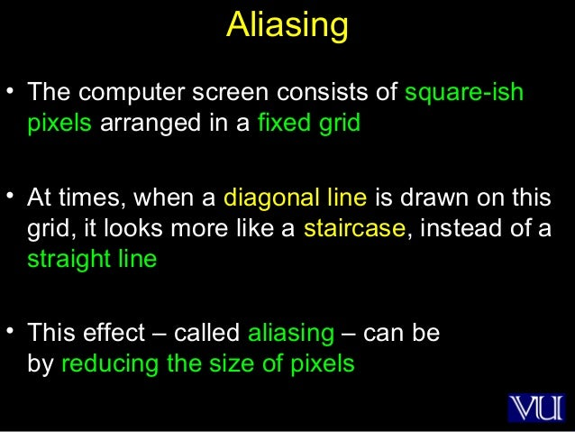 27 Aliasing • The computer screen consists of square-ish pixels arranged in a fixed grid • At times, when a diagonal line ...